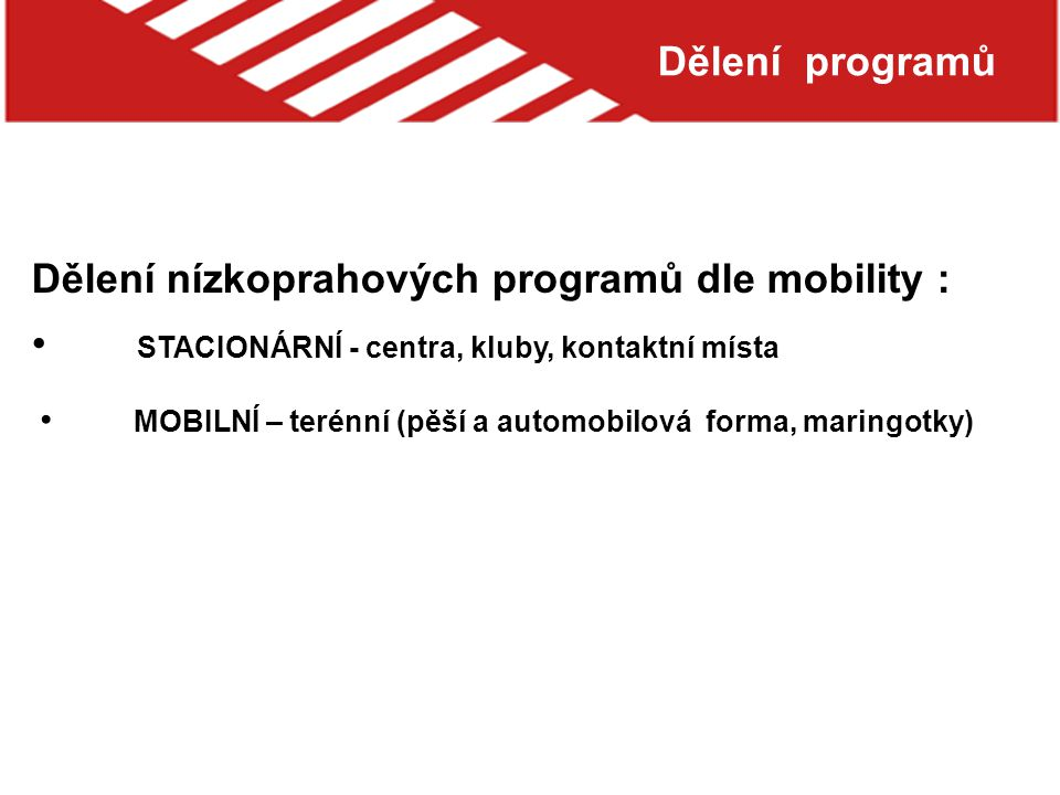 Dělení programů Dělení nízkoprahových programů dle mobility : STACIONÁRNÍ - centra, kluby, kontaktní místa MOBILNÍ – terénní (pěší a automobilová forma, maringotky)