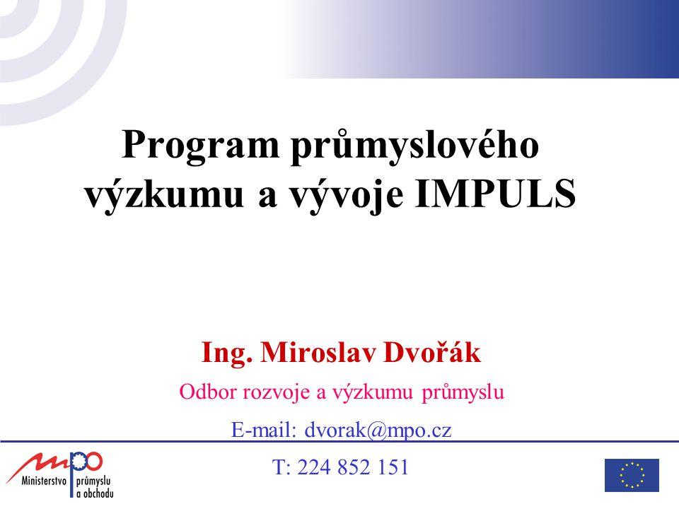 Program průmyslového výzkumu a vývoje IMPULS Ing. Miroslav Dvořák Odbor rozvoje a výzkumu průmyslu E-mail: dvorak@mpo.cz T: 224 852 151