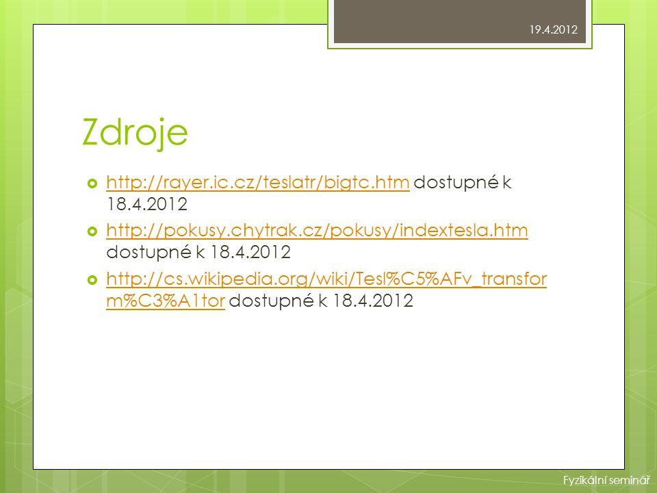 Zdroje  http://rayer.ic.cz/teslatr/bigtc.htm dostupné k 18.4.2012 http://rayer.ic.cz/teslatr/bigtc.htm  http://pokusy.chytrak.cz/pokusy/indextesla.htm dostupné k 18.4.2012 http://pokusy.chytrak.cz/pokusy/indextesla.htm  http://cs.wikipedia.org/wiki/Tesl%C5%AFv_transfor m%C3%A1tor dostupné k 18.4.2012 http://cs.wikipedia.org/wiki/Tesl%C5%AFv_transfor m%C3%A1tor 19.4.2012 Fyzikální seminář