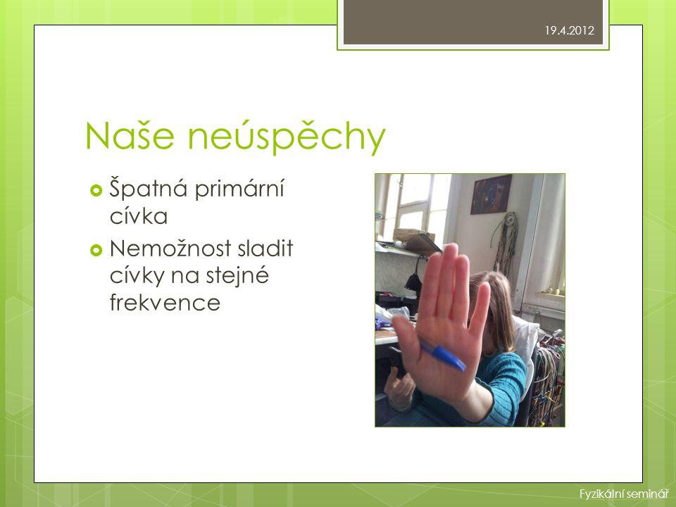 Naše neúspěchy  Špatná primární cívka  Nemožnost sladit cívky na stejné frekvence 19.4.2012 Fyzikální seminář