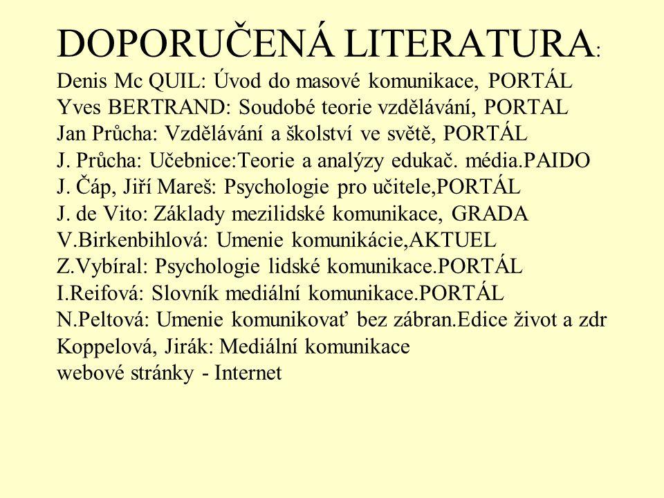 DOPORUČENÁ LITERATURA : Denis Mc QUIL: Úvod do masové komunikace, PORTÁL Yves BERTRAND: Soudobé teorie vzdělávání, PORTAL Jan Průcha: Vzdělávání a školství ve světě, PORTÁL J.