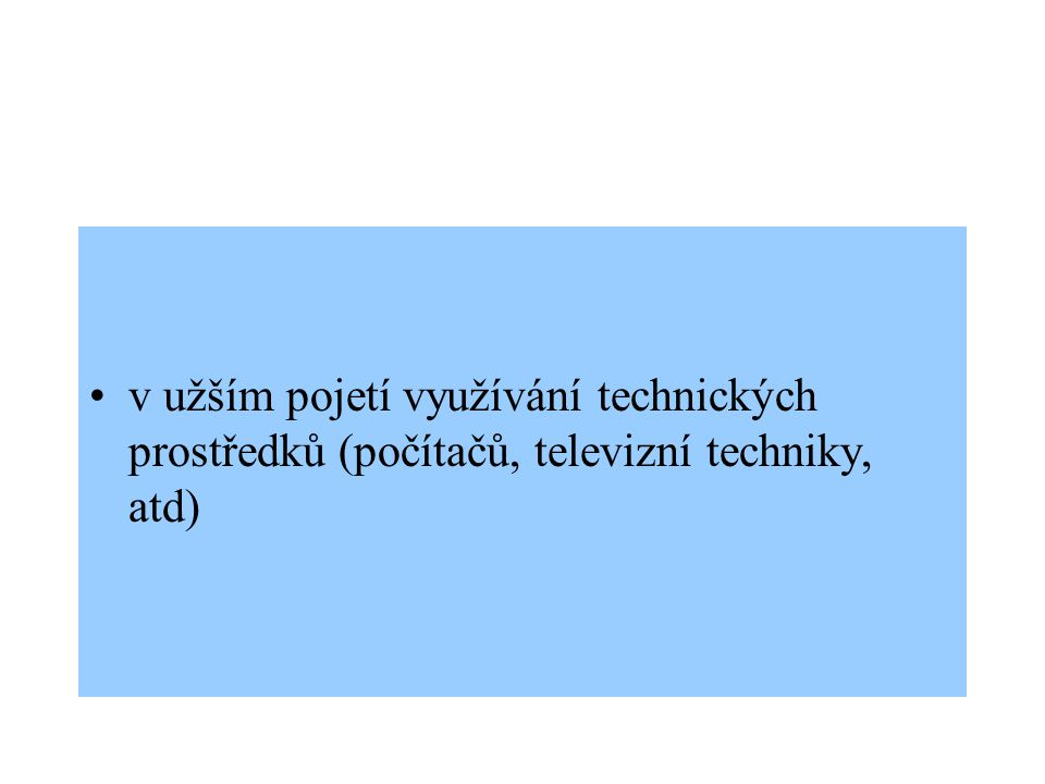 v užším pojetí využívání technických prostředků (počítačů, televizní techniky, atd)