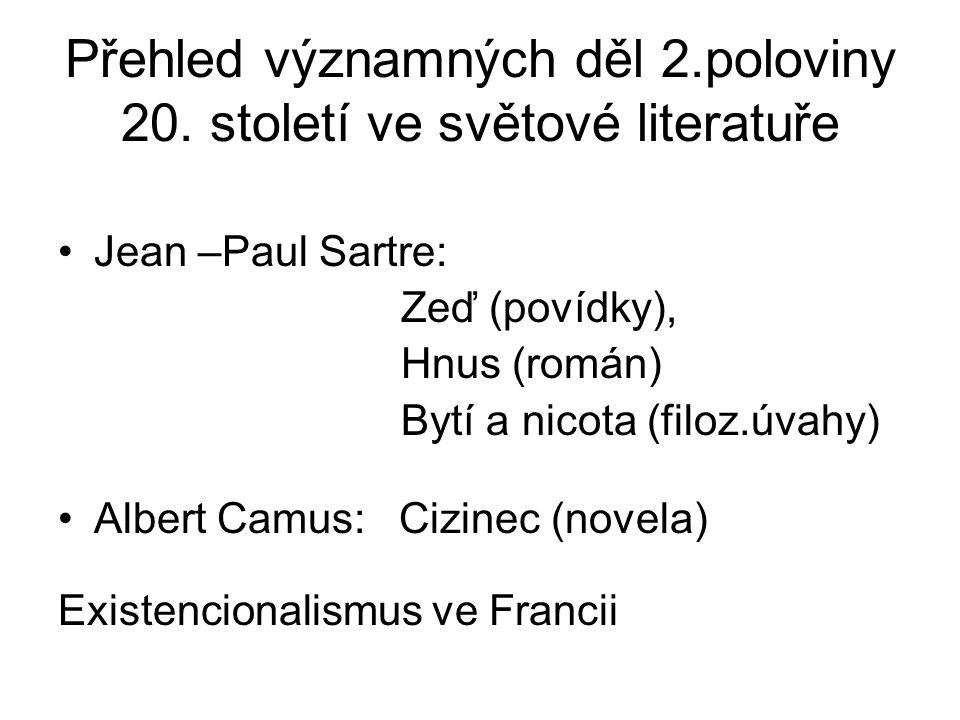Přehled významných děl 2.poloviny 20. století ve světové literatuře Jean –Paul Sartre: Zeď (povídky), Hnus (román) Bytí a nicota (filoz.úvahy) Albert