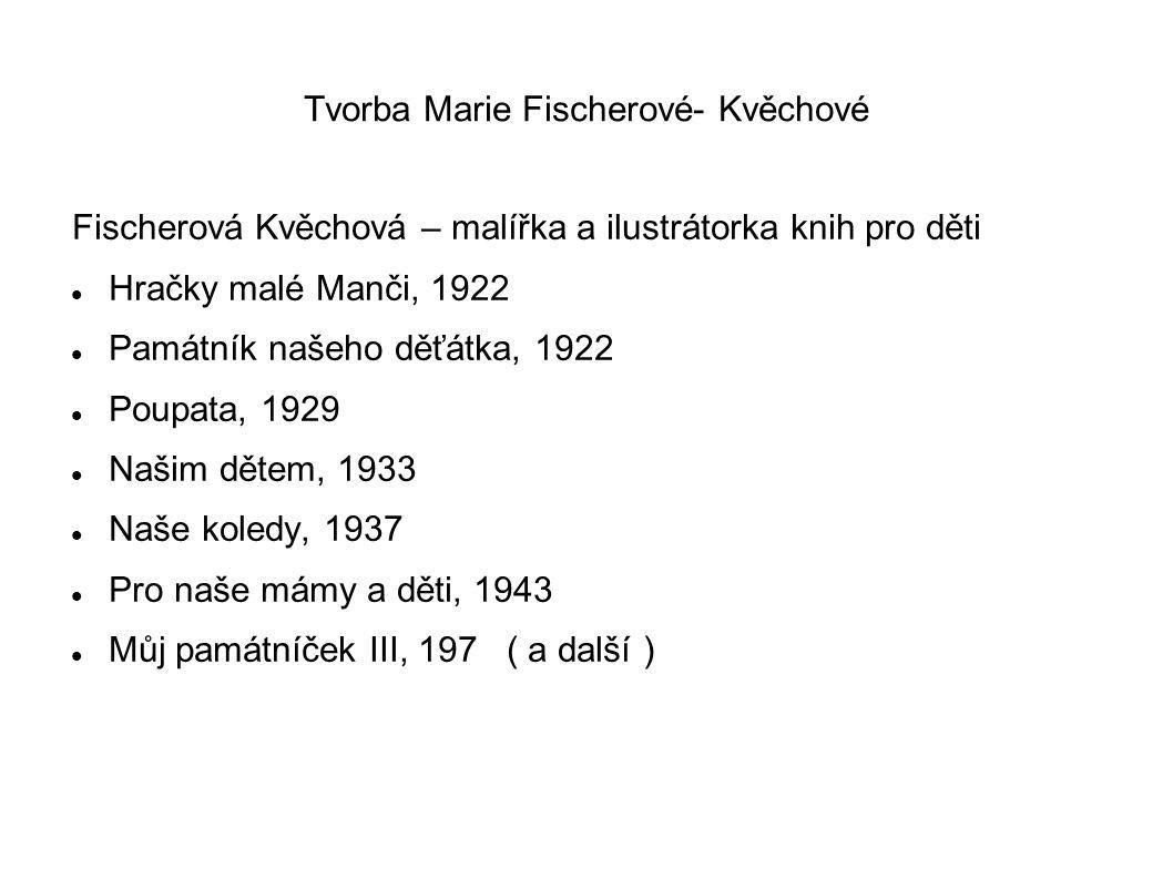 Tvorba Marie Fischerové- Kvěchové Fischerová Kvěchová – malířka a ilustrátorka knih pro děti Hračky malé Manči, 1922 Památník našeho děťátka, 1922 Poupata, 1929 Našim dětem, 1933 Naše koledy, 1937 Pro naše mámy a děti, 1943 Můj památníček III, 197 ( a další )