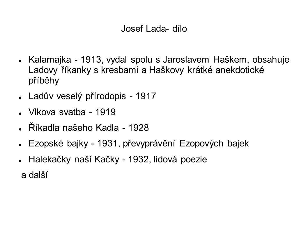 Josef Lada- dílo Kalamajka - 1913, vydal spolu s Jaroslavem Haškem, obsahuje Ladovy říkanky s kresbami a Haškovy krátké anekdotické příběhy Ladův veselý přírodopis - 1917 Vlkova svatba - 1919 Říkadla našeho Kadla - 1928 Ezopské bajky - 1931, převyprávění Ezopových bajek Halekačky naší Kačky - 1932, lidová poezie a další