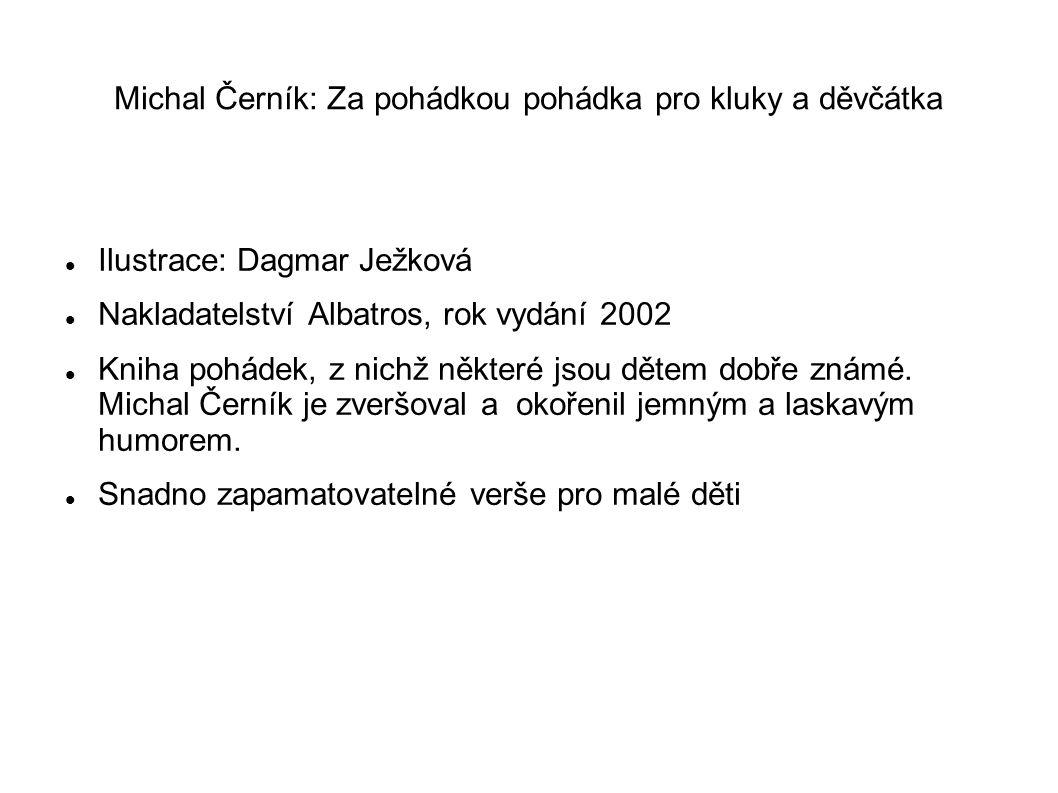 Michal Černík: Za pohádkou pohádka pro kluky a děvčátka Ilustrace: Dagmar Ježková Nakladatelství Albatros, rok vydání 2002 Kniha pohádek, z nichž některé jsou dětem dobře známé.