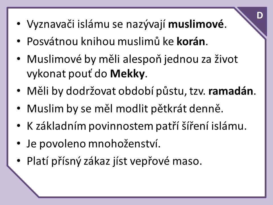 D Vyznavači islámu se nazývají muslimové. Posvátnou knihou muslimů ke korán.