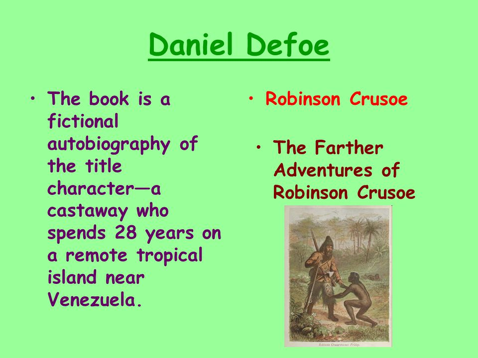 Daniel Defoe The book is a fictional autobiography of the title character—a castaway who spends 28 years on a remote tropical island near Venezuela.