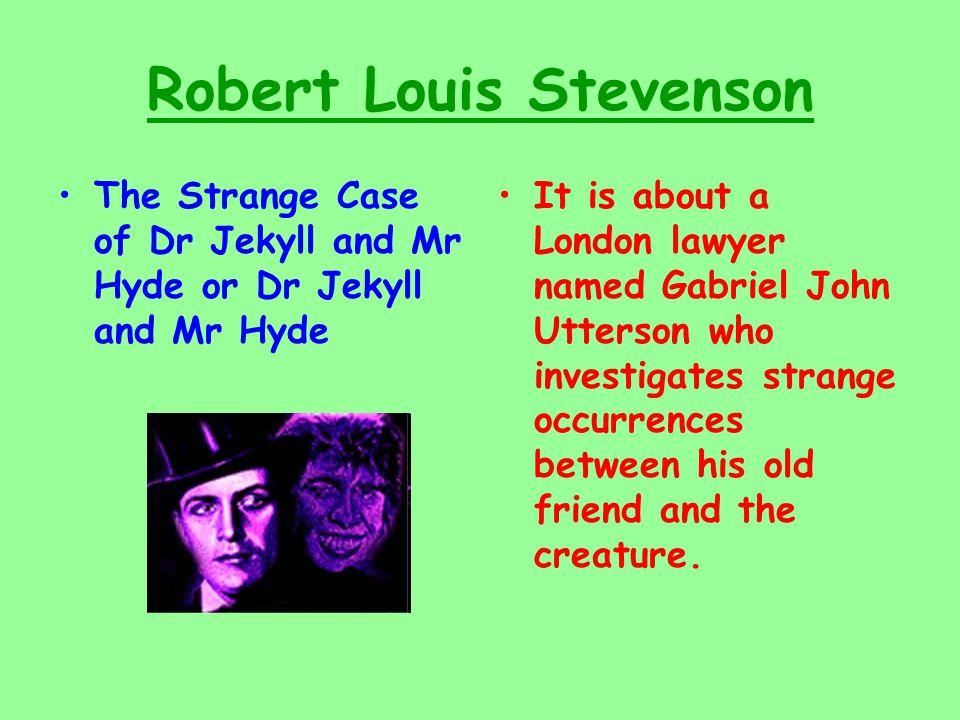 Robert Louis Stevenson The Strange Case of Dr Jekyll and Mr Hyde or Dr Jekyll and Mr Hyde It is about a London lawyer named Gabriel John Utterson who investigates strange occurrences between his old friend and the creature.
