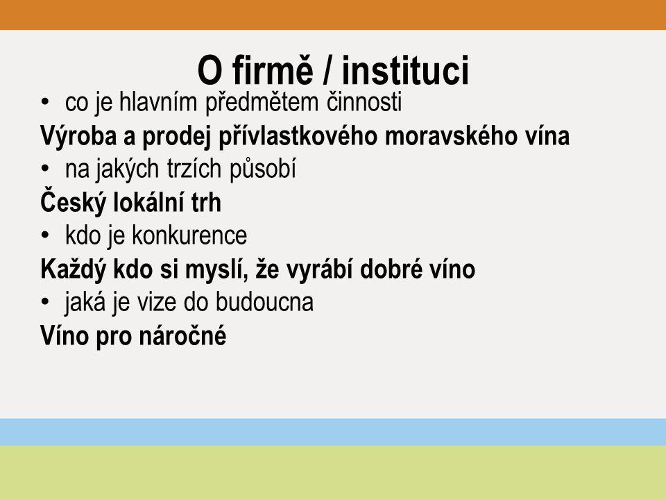 O firmě / instituci co je hlavním předmětem činnosti Výroba a prodej přívlastkového moravského vína na jakých trzích působí Český lokální trh kdo je konkurence Každý kdo si myslí, že vyrábí dobré víno jaká je vize do budoucna Víno pro náročné