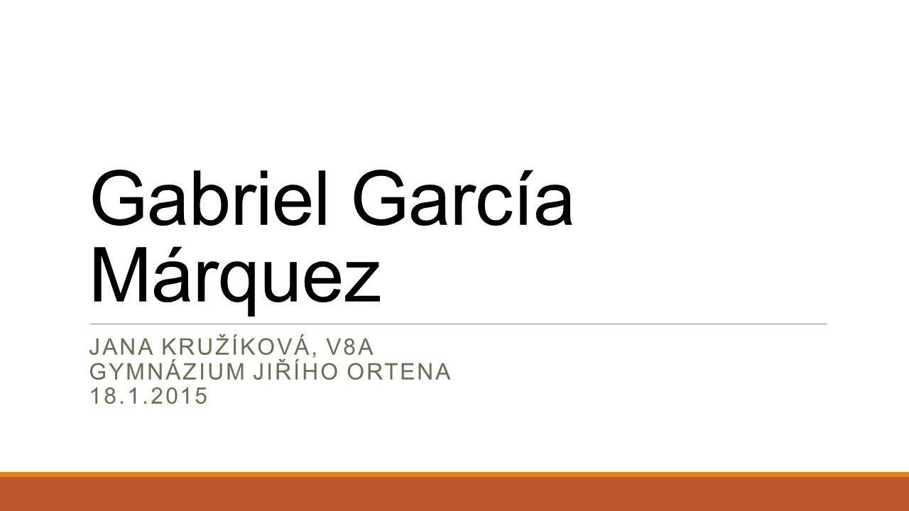 Gabriel García Márquez JANA KRUŽÍKOVÁ, V8A GYMNÁZIUM JIŘÍHO ORTENA 18.1.2015