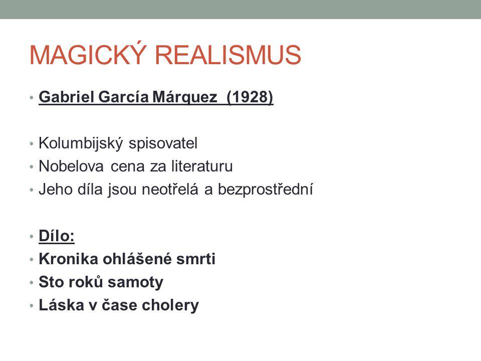 Gabriel García Márquez (1928) Kolumbijský spisovatel Nobelova cena za literaturu Jeho díla jsou neotřelá a bezprostřední Dílo: Kronika ohlášené smrti Sto roků samoty Láska v čase cholery MAGICKÝ REALISMUS