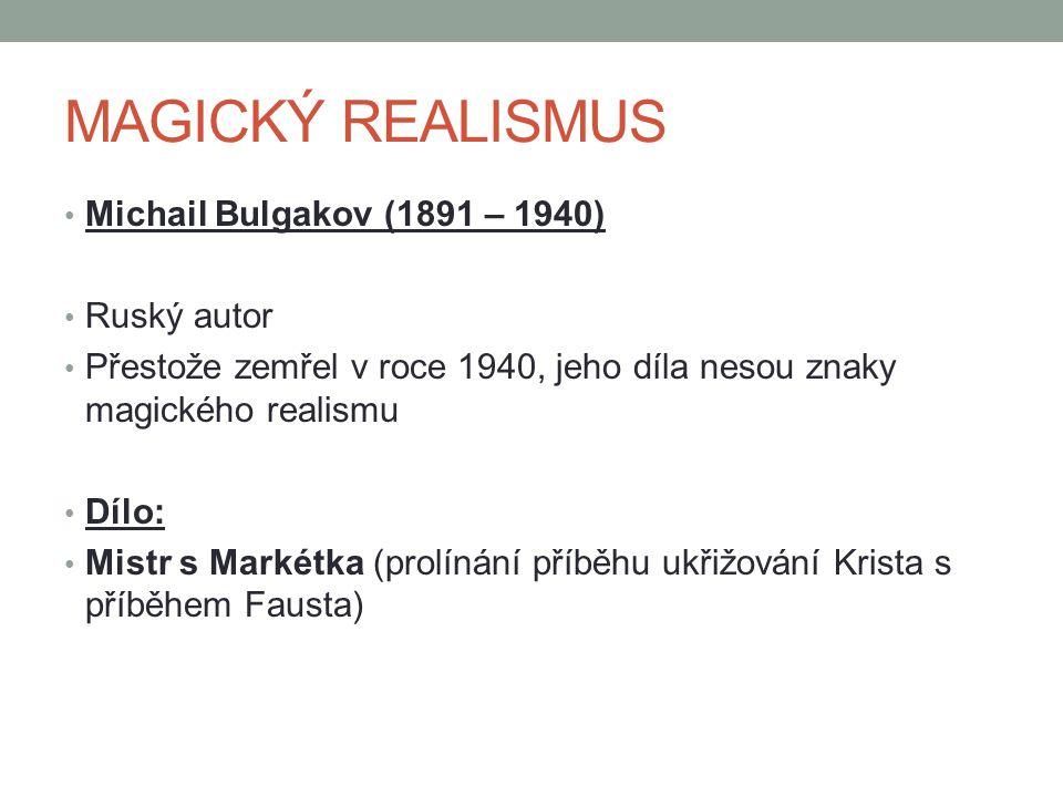 Michail Bulgakov (1891 – 1940) Ruský autor Přestože zemřel v roce 1940, jeho díla nesou znaky magického realismu Dílo: Mistr s Markétka (prolínání příběhu ukřižování Krista s příběhem Fausta)