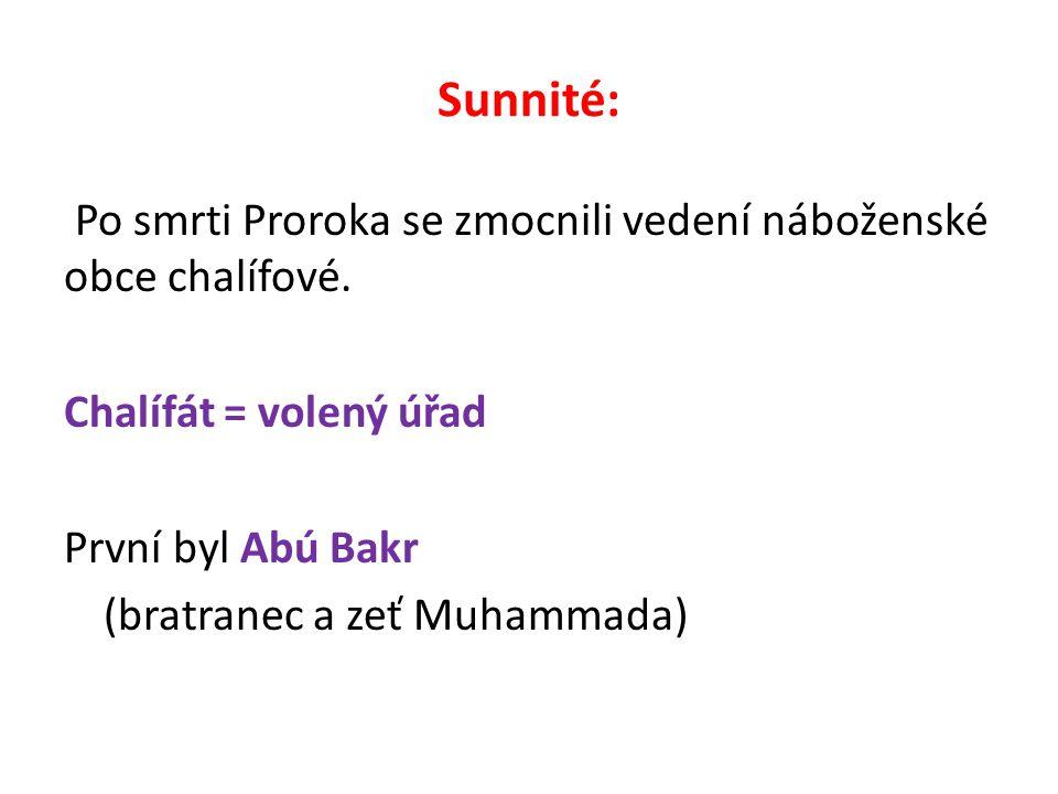 Sunnité: Po smrti Proroka se zmocnili vedení náboženské obce chalífové. Chalífát = volený úřad První byl Abú Bakr (bratranec a zeť Muhammada)