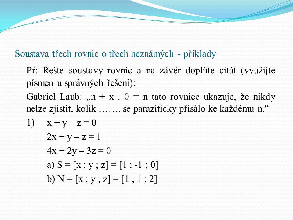 Soustava třech rovnic o třech neznámých - příklady Př: Řešte soustavy rovnic a na závěr doplňte citát (využijte písmen u správných řešení): Gabriel La