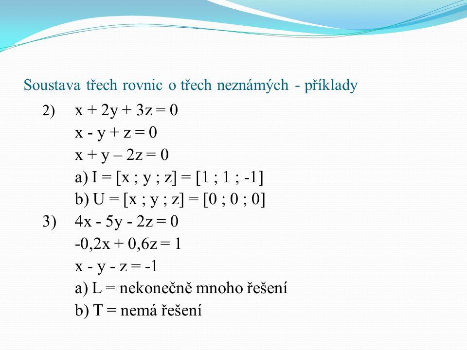 Soustava třech rovnic o třech neznámých - příklady 2) x + 2y + 3z = 0 x - y + z = 0 x + y – 2z = 0 a) I = [x ; y ; z] = [1 ; 1 ; -1] b) U = [x ; y ; z