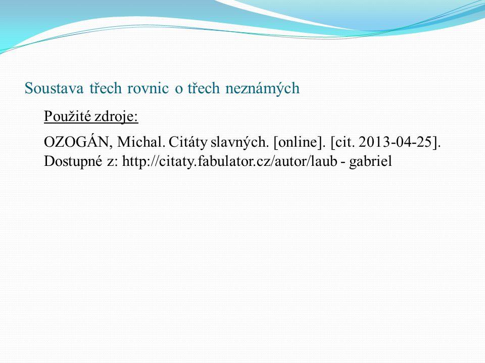 Soustava třech rovnic o třech neznámých Použité zdroje: OZOGÁN, Michal. Citáty slavných. [online]. [cit. 2013-04-25]. Dostupné z: http://citaty.fabula
