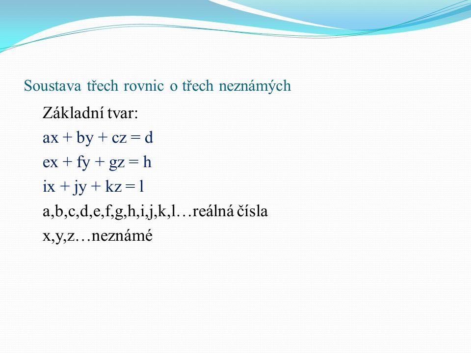 Soustava třech rovnic o třech neznámých Základní tvar: ax + by + cz = d ex + fy + gz = h ix + jy + kz = l a,b,c,d,e,f,g,h,i,j,k,l…reálná čísla x,y,z…n