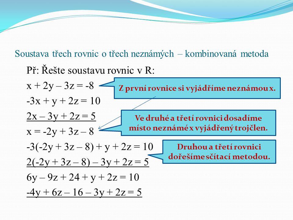 Soustava třech rovnic o třech neznámých – kombinovaná metoda Př: Řešte soustavu rovnic v R: x + 2y – 3z = -8 -3x + y + 2z = 10 2x – 3y + 2z = 5 x = -2
