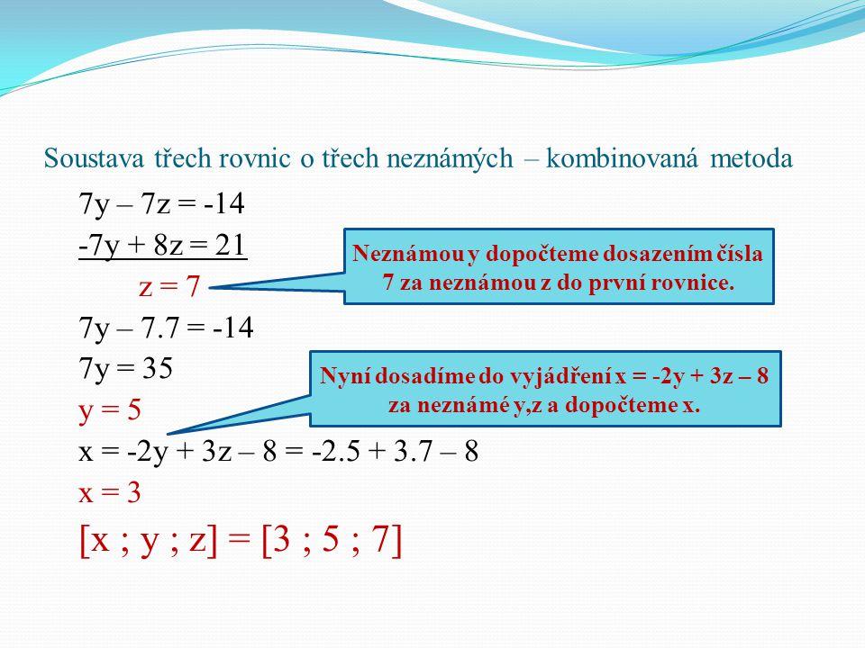 Soustava třech rovnic o třech neznámých – kombinovaná metoda 7y – 7z = -14 -7y + 8z = 21 z = 7 7y – 7.7 = -14 7y = 35 y = 5 x = -2y + 3z – 8 = -2.5 +
