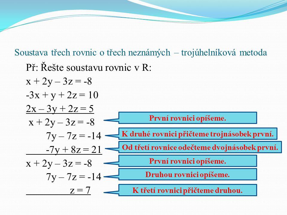 Soustava třech rovnic o třech neznámých – trojúhelníková metoda Př: Řešte soustavu rovnic v R: x + 2y – 3z = -8 -3x + y + 2z = 10 2x – 3y + 2z = 5 x +