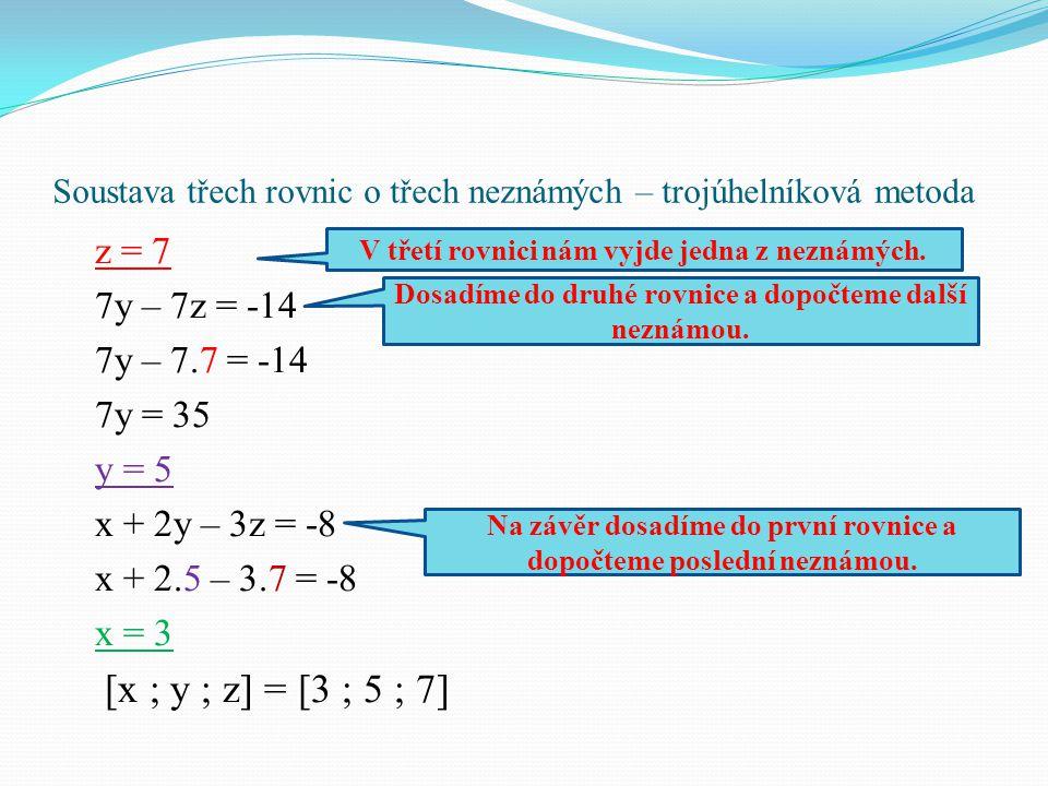 Soustava třech rovnic o třech neznámých – trojúhelníková metoda z = 7 7y – 7z = -14 7y – 7.7 = -14 7y = 35 y = 5 x + 2y – 3z = -8 x + 2.5 – 3.7 = -8 x
