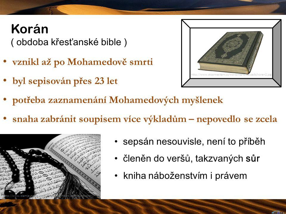 Korán ( obdoba křesťanské bible ) http://www.islamjeunesse.com/images/definition/definition4coran.j pg http://www.stopmesitam.cz/wp-content/uploads/koran2.jpg vznikl až po Mohamedově smrti byl sepisován přes 23 let potřeba zaznamenání Mohamedových myšlenek snaha zabránit soupisem více výkladům – nepovedlo se zcela sepsán nesouvisle, není to příběh členěn do veršů, takzvaných sůr kniha náboženstvím i právem