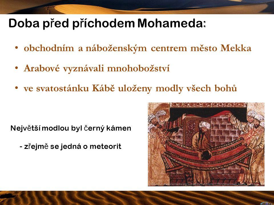 Doba p ř ed p ř íchodem Mohameda : obchodním a náboženským centrem město Mekka Arabové vyznávali mnohobožství ve svatostánku Kábě uloženy modly všech bohů http://upload.wikimedia.org/wikipedia/commons/7/70/Mohammed_kaaba_1315.jpg Nejv ě tší modlou byl č erný kámen - z ř ejm ě se jedná o meteorit