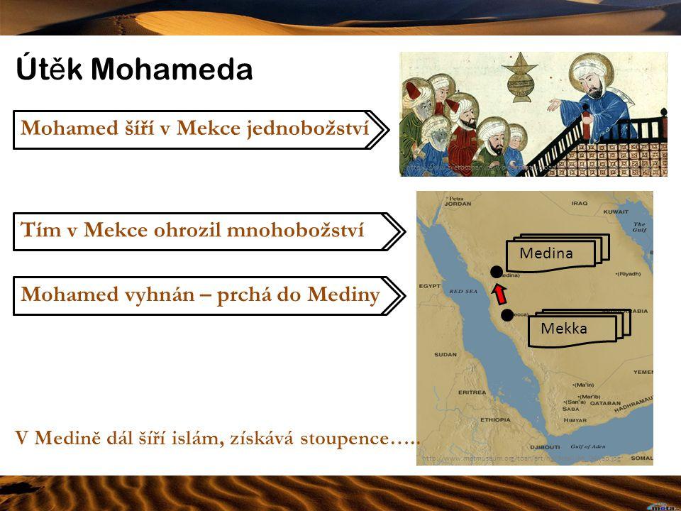 Út ě k Mohameda http://www.metmuseum.org/toah/art/hg/detail/hg_04wap.jpg http://www.svetpoznani.cz/wp-content/uploads/2010/04/mohamed-kaze.png Mohamed vyhnán – prchá do Mediny Tím v Mekce ohrozil mnohobožství Mohamed šíří v Mekce jednobožství MedinaMekka V Medině dál šíří islám, získává stoupence…..