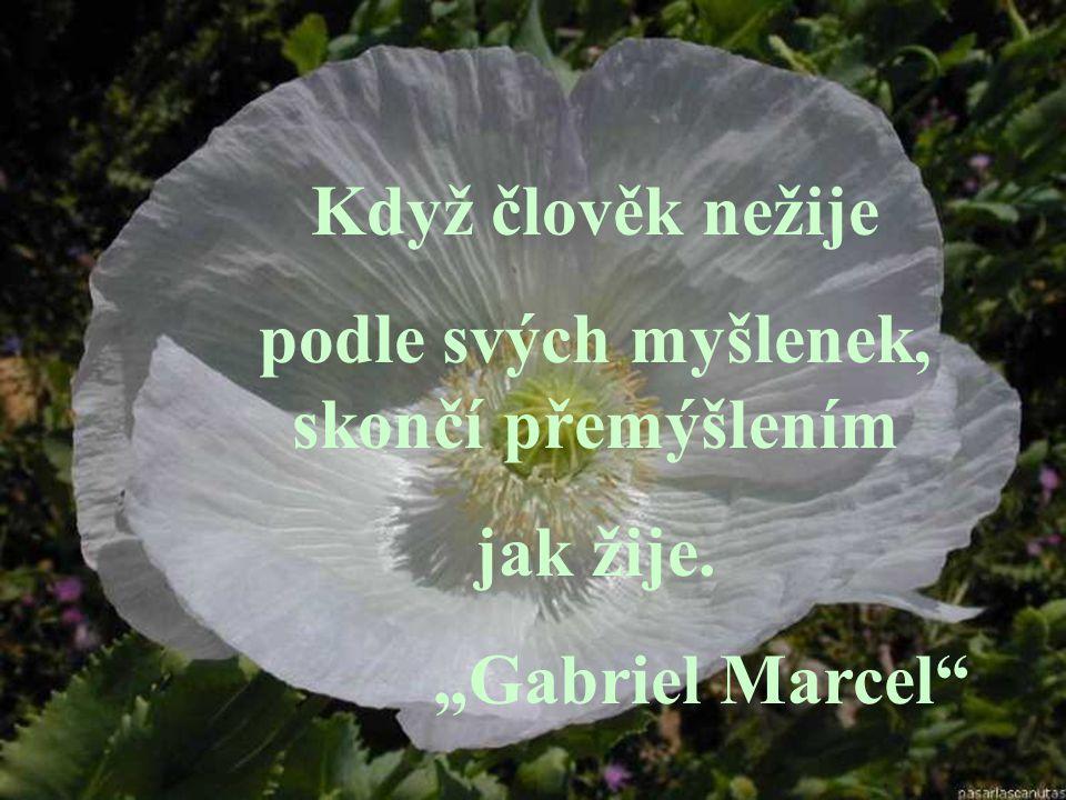 """Když člověk nežije podle svých myšlenek, skončí přemýšlením jak žije. """"Gabriel Marcel"""