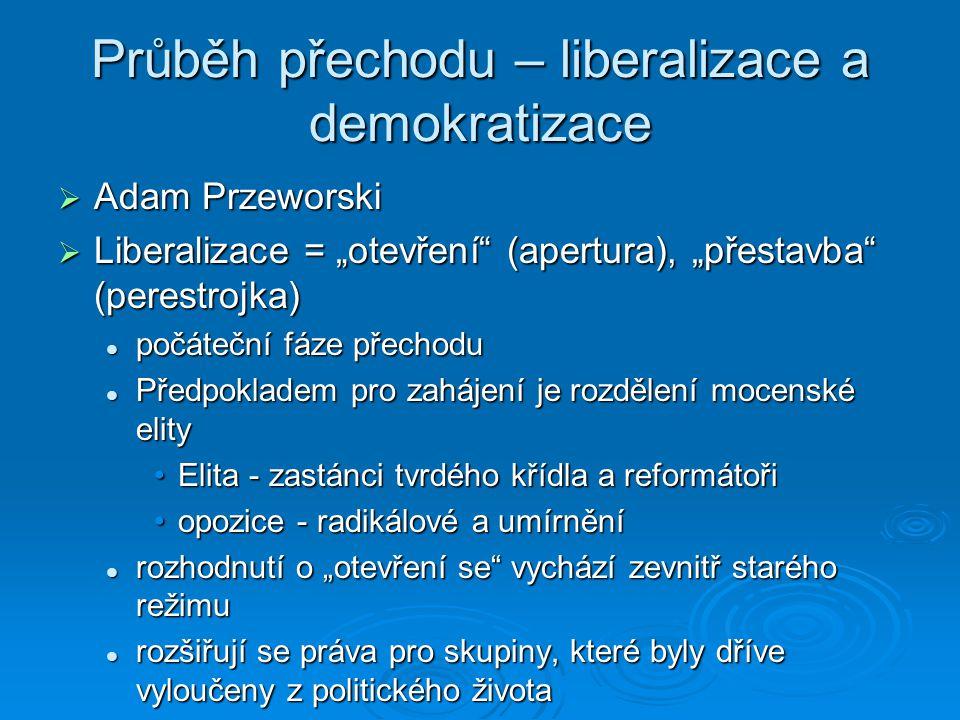 """Průběh přechodu – liberalizace a demokratizace  Adam Przeworski  Liberalizace = """"otevření (apertura), """"přestavba (perestrojka) počáteční fáze přechodu počáteční fáze přechodu Předpokladem pro zahájení je rozdělení mocenské elity Předpokladem pro zahájení je rozdělení mocenské elity Elita - zastánci tvrdého křídla a reformátořiElita - zastánci tvrdého křídla a reformátoři opozice - radikálové a umírněníopozice - radikálové a umírnění rozhodnutí o """"otevření se vychází zevnitř starého režimu rozhodnutí o """"otevření se vychází zevnitř starého režimu rozšiřují se práva pro skupiny, které byly dříve vyloučeny z politického života rozšiřují se práva pro skupiny, které byly dříve vyloučeny z politického života"""