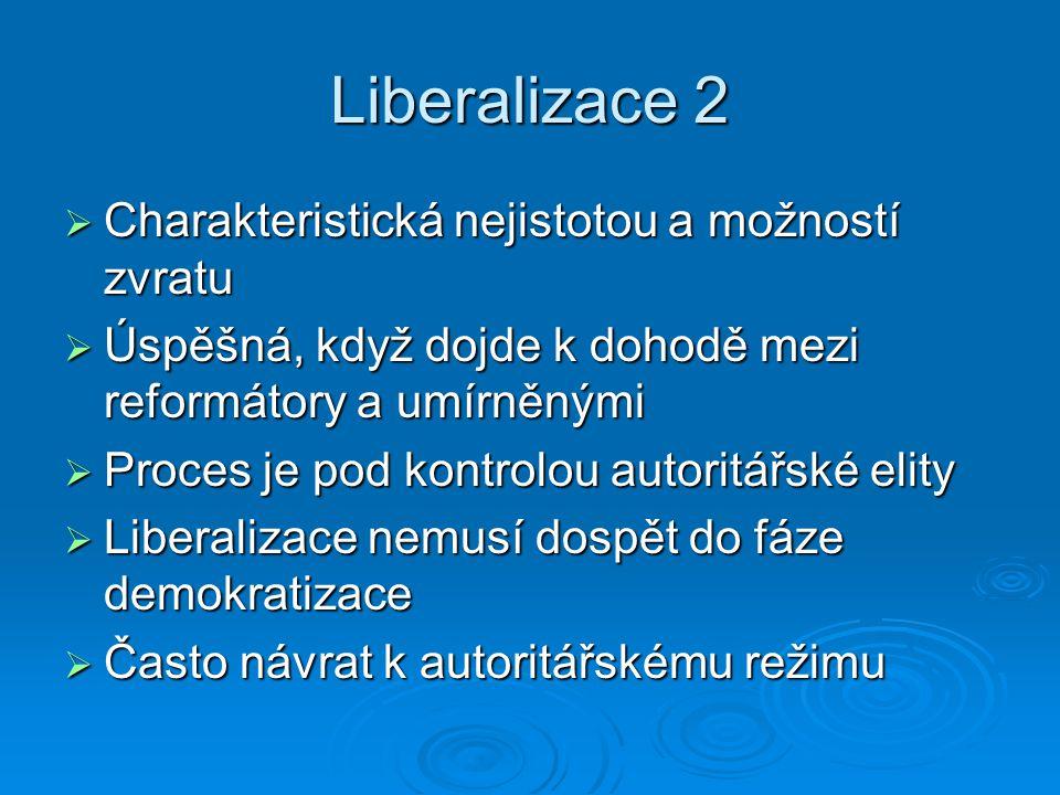 Liberalizace 2  Charakteristická nejistotou a možností zvratu  Úspěšná, když dojde k dohodě mezi reformátory a umírněnými  Proces je pod kontrolou autoritářské elity  Liberalizace nemusí dospět do fáze demokratizace  Často návrat k autoritářskému režimu