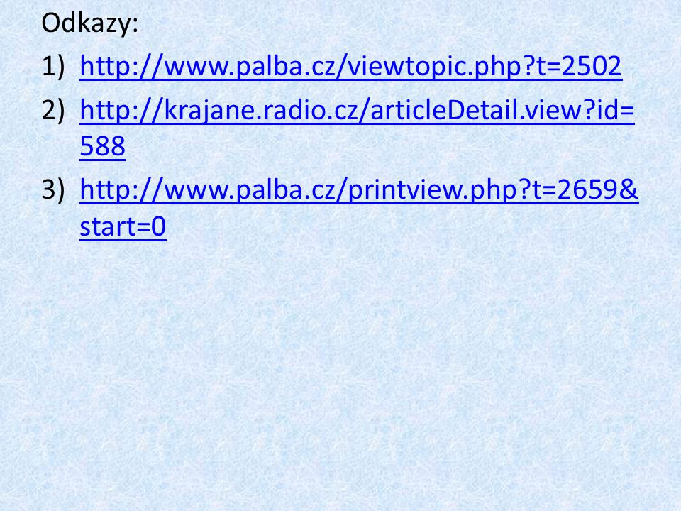 Odkazy: 1)http://www.palba.cz/viewtopic.php?t=2502http://www.palba.cz/viewtopic.php?t=2502 2)http://krajane.radio.cz/articleDetail.view?id= 588http://krajane.radio.cz/articleDetail.view?id= 588 3)http://www.palba.cz/printview.php?t=2659& start=0http://www.palba.cz/printview.php?t=2659& start=0