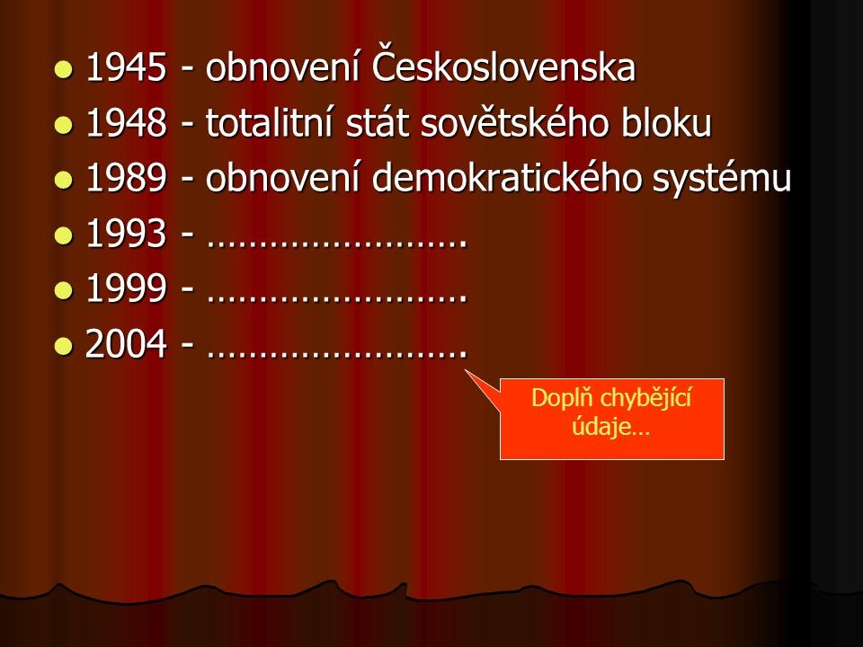 1945 - obnovení Československa 1945 - obnovení Československa 1948 - totalitní stát sovětského bloku 1948 - totalitní stát sovětského bloku 1989 - obnovení demokratického systému 1989 - obnovení demokratického systému 1993 - …………………….