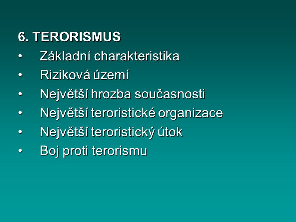 6. TERORISMUS Základní charakteristika Základní charakteristika Riziková území Riziková území Největší hrozba současnosti Největší hrozba současnosti