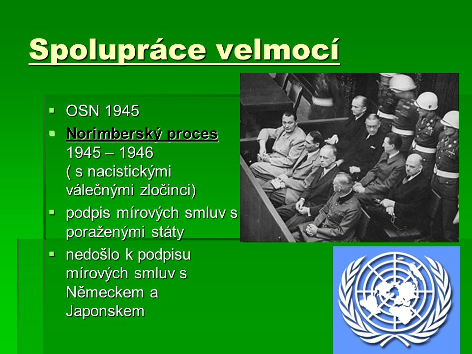 Spolupráce velmocí OOOOSN 1945 NNNNorimberský proces 1945 – 1946 ( s nacistickými válečnými zločinci) ppppodpis mírových smluv s poraženými státy nnnnedošlo k podpisu mírových smluv s Německem a Japonskem