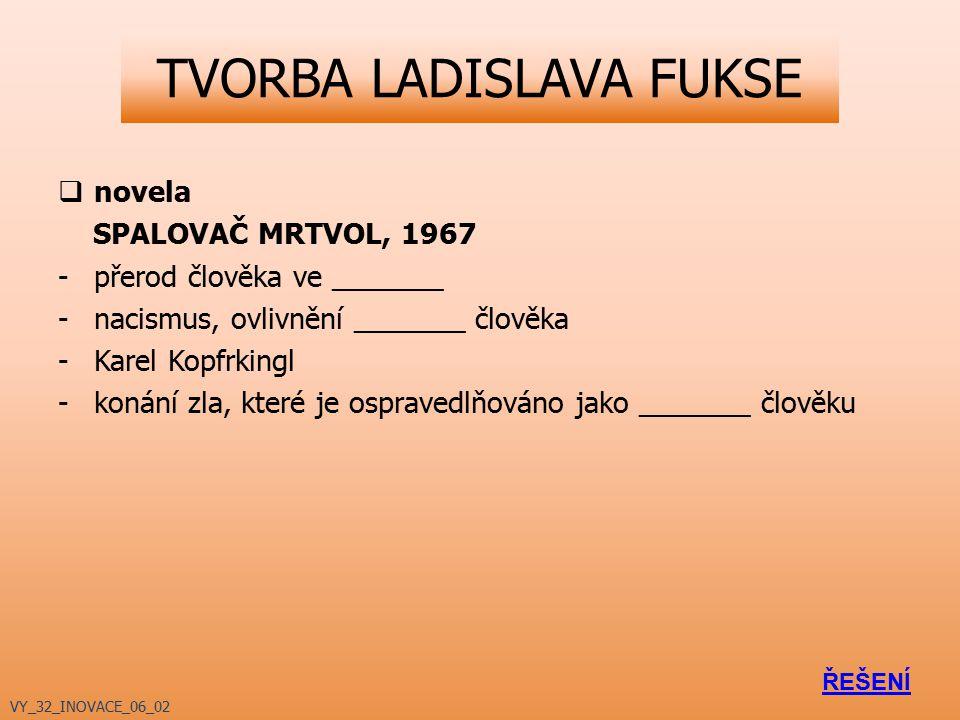 TVORBA LADISLAVA FUKSE  novela SPALOVAČ MRTVOL, 1967 -přerod člověka ve _______ -nacismus, ovlivnění _______ člověka -Karel Kopfrkingl -konání zla, k