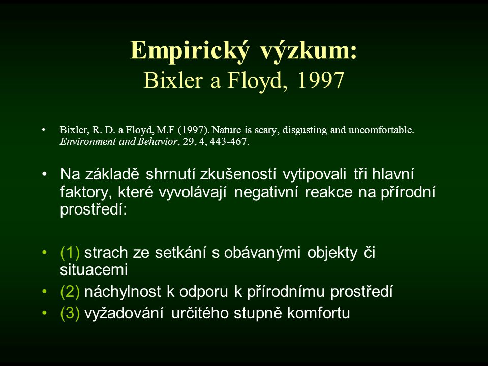 Empirický výzkum: Bixler a Floyd, 1997 Bixler, R. D. a Floyd, M.F (1997). Nature is scary, disgusting and uncomfortable. Environment and Behavior, 29,