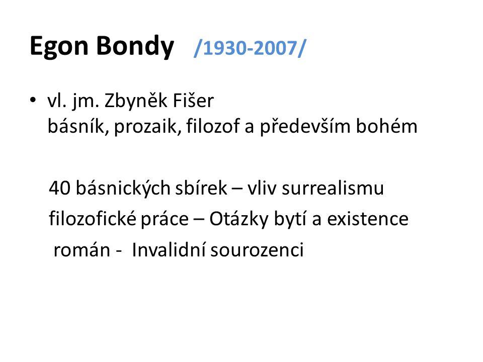 Egon Bondy /1930-2007/ vl. jm. Zbyněk Fišer básník, prozaik, filozof a především bohém 40 básnických sbírek – vliv surrealismu filozofické práce – Otá