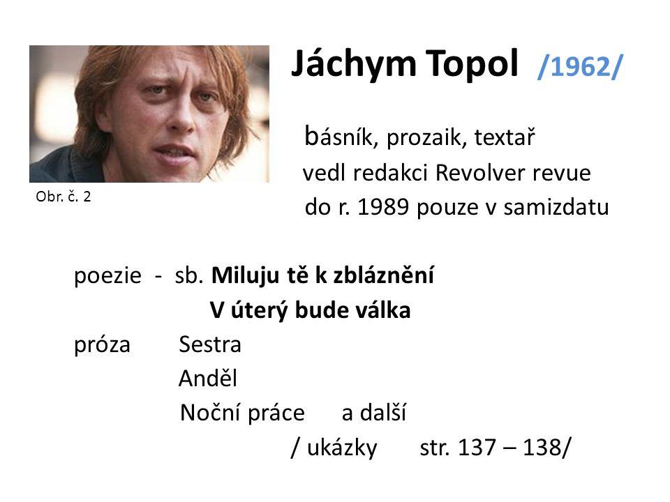Jáchym Topol /1962/ b ásník, prozaik, textař vedl redakci Revolver revue do r. 1989 pouze v samizdatu poezie - sb. Miluju tě k zbláznění V úterý bude