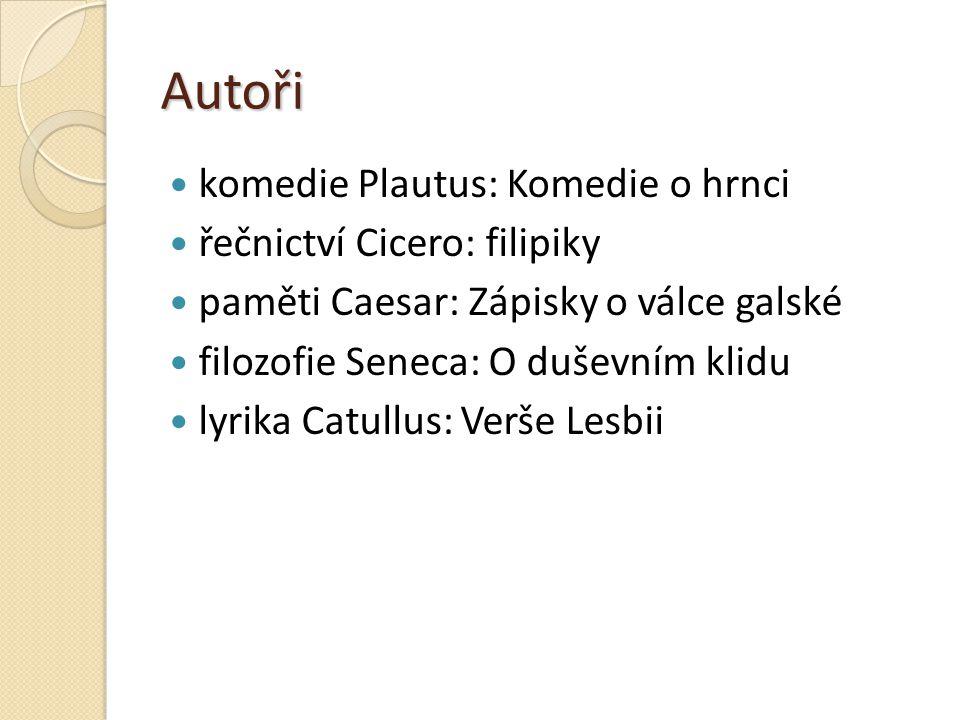 Autoři komedie Plautus: Komedie o hrnci řečnictví Cicero: filipiky paměti Caesar: Zápisky o válce galské filozofie Seneca: O duševním klidu lyrika Cat