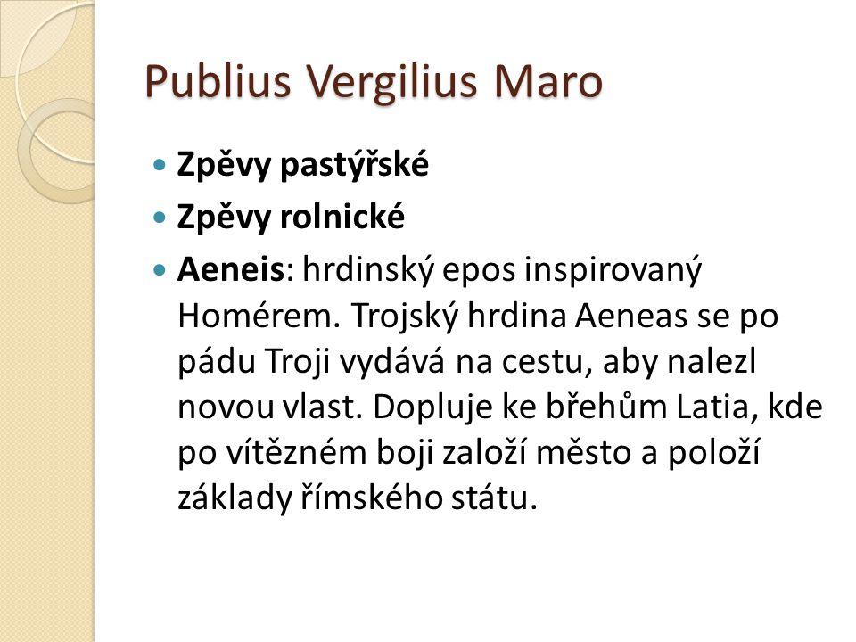 Publius Vergilius Maro Zpěvy pastýřské Zpěvy rolnické Aeneis: hrdinský epos inspirovaný Homérem. Trojský hrdina Aeneas se po pádu Troji vydává na cest
