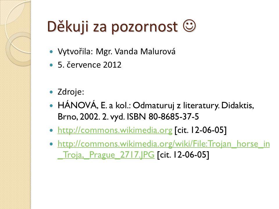 Děkuji za pozornost Děkuji za pozornost Vytvořila: Mgr. Vanda Malurová 5. července 2012 Zdroje: HÁNOVÁ, E. a kol.: Odmaturuj z literatury. Didaktis, B
