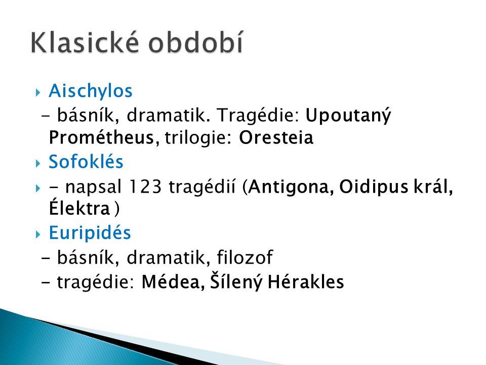  Aischylos - básník, dramatik. Tragédie: Upoutaný Prométheus, trilogie: Oresteia  Sofoklés  - napsal 123 tragédií (Antigona, Oidipus král, Élektra