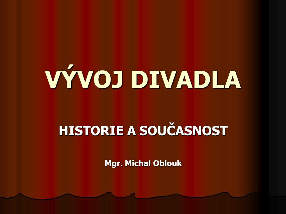 VÝVOJ DIVADLA HISTORIE A SOUČASNOST Mgr. Michal Oblouk