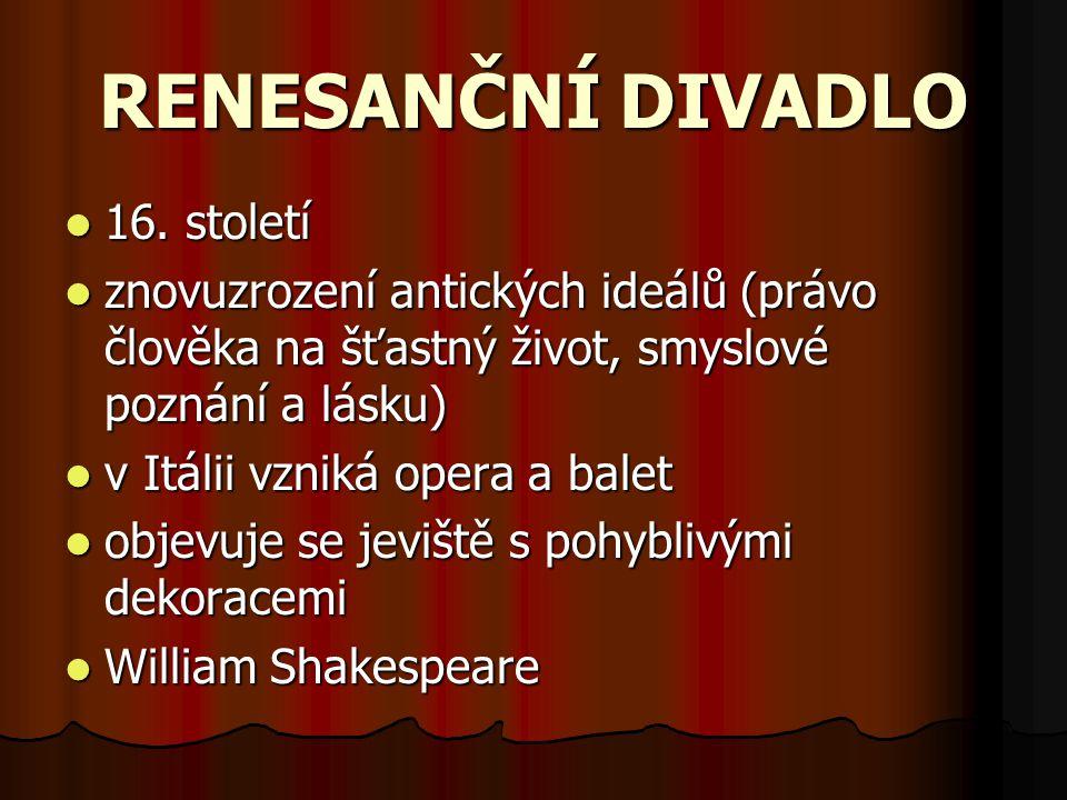 RENESANČNÍ DIVADLO 16. století znovuzrození antických ideálů (právo člověka na šťastný život, smyslové poznání a lásku) v Itálii vzniká opera a balet