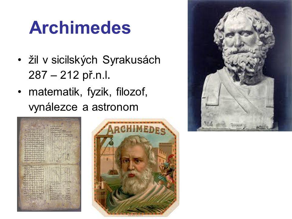 Archimedes žil v sicilských Syrakusách 287 – 212 př.n.l. matematik, fyzik, filozof, vynálezce a astronom