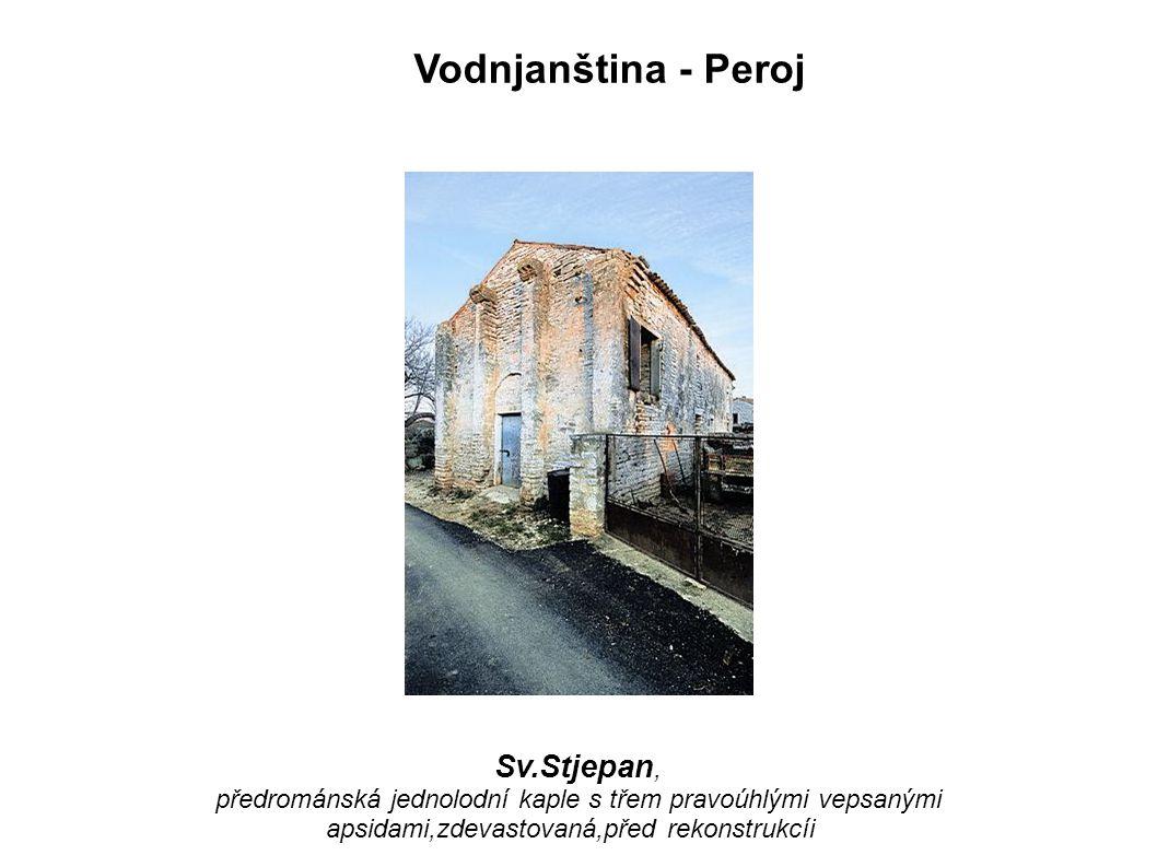 Vodnjanština - Peroj Sv.Stjepan, předrománská jednolodní kaple s třem pravoúhlými vepsanými apsidami,zdevastovaná,před rekonstrukcíi