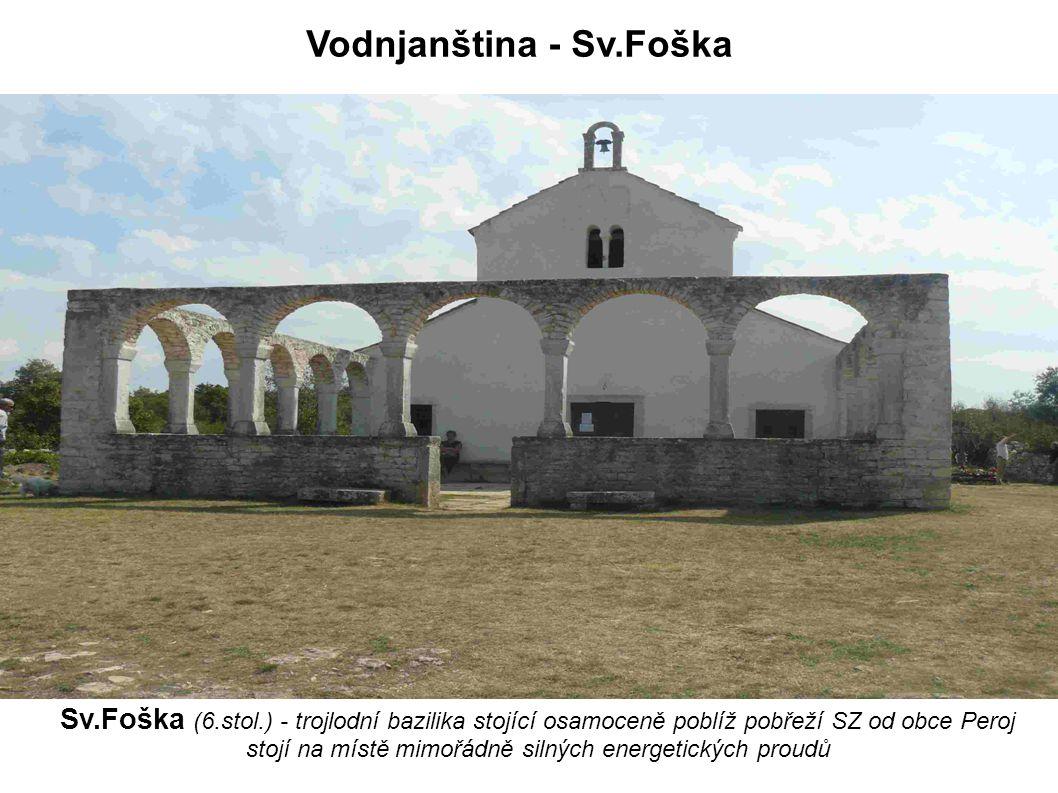 Vodnjanština - Sv.Foška Sv.Foška (6.stol.) - trojlodní bazilika stojící osamoceně poblíž pobřeží SZ od obce Peroj stojí na místě mimořádně silných ene