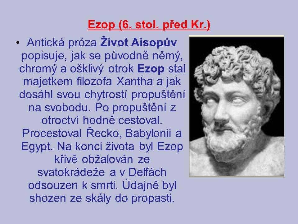 Ezop (6. stol. před Kr.) Antická próza Život Aisopův popisuje, jak se původně němý, chromý a ošklivý otrok Ezop stal majetkem filozofa Xantha a jak do